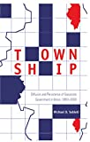 Township : Diffusion and Persistence of Grassroots Government in Illinois, 1850-2000, Sublett, Michael D., 0820470554