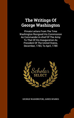 The Writings Of George Washington: Private Letters From The Time Washington Resigned His Commission As Commander-in-chief Of The Army To That Of His ... United States, December, 1783, To April, 1789 (George Washingtons Commission As Commander In Chief)