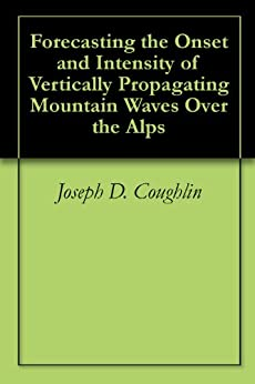 Forecasting the Onset and Intensity of Vertically Propagating Mountain Waves Over the Alps by [Coughlin, Joseph D.]