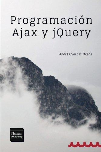 Programación Ajax y jQuery: 2ª Edición Tapa blanda – 8 ago 2017 Andrés Serbat Ocaña IT Campus Academy Createspace Independent Pub 1974379868