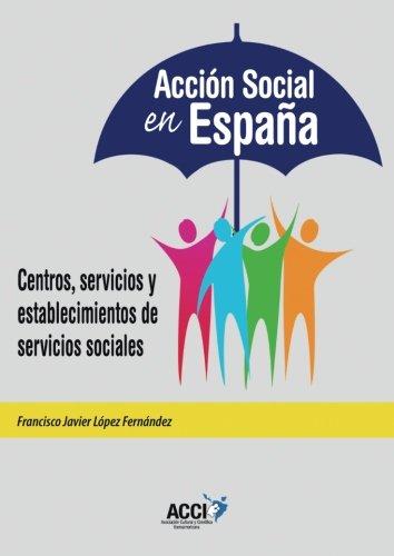 ACCIÓN SOCIAL EN ESPAÑA: Centros, servicios y establecimientos de servicios sociales: Amazon.es: López Fernández, Francisco Javier: Libros