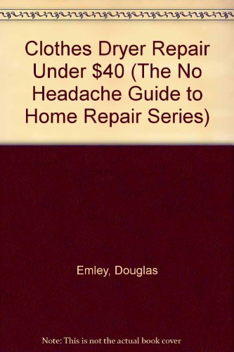 Price comparison product image Clothes Dryer Repair Under $40 (The No Headache Guide to Home Repair Series)