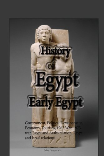 Read Online History of Egypt, Early History: Government, Political Development, Economy, Tourism, 1967 War, 1973 war, Egypt and Arabs relation, Egypt and Israel relations pdf