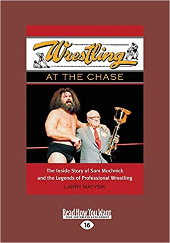 Amazon.com  Wrestling at the Chase  The Inside Story of Sam Muchnick and  the Legends of Professional Wrestling (9781459654549)  Larry Matysik  Books a8e429cf7