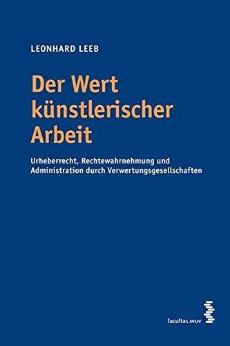Der Wert künstlerischer Arbeit. Urheberrecht, Rechtewahrnehmung und Administration durch Verwertungsgesellschaften