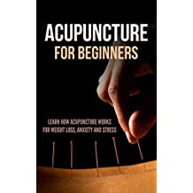 Acupuncture for Beginners: Learn How Acupuncture Works for Weight Loss, Anxiety and Stress