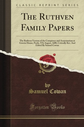 The Ruthven Family Papers: The Ruthven Version of the Conspiracy and Assassination at Gowrie House, Perth, 5Th August, 1600, Critically Rev. And Edited By Samuel Cowan (Classic Reprint)