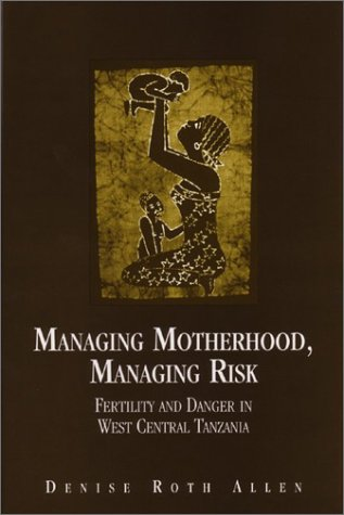 Managing Motherhood, Managing Risk: Fertility and Danger in West Central Tanzania PDF