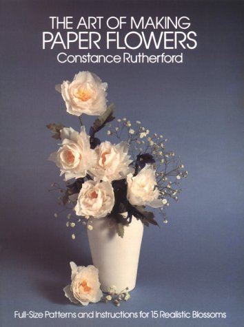 The art of making paper flowers full sized patterns and the art of making paper flowers full sized patterns and instructions for fifteen realistic blossoms constance rutherford 9780486243788 amazon books mightylinksfo