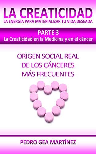 LA CREATICIDAD Parte 3. La Creaticidad en la Medicina y en el cáncer: Origen social real de los cánceres más frecuentes (Spanish Edition)