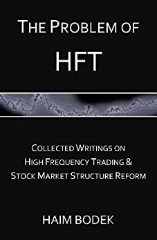 The Problem of HFT - Collected Writings on High Frequency Trading & Stock Market Structure Reform by [Bodek, Haim]
