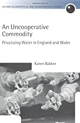 An Uncooperative Commodity: Privatizing Water in England and Wales (Oxford Geographical and Environmental Studies Series)