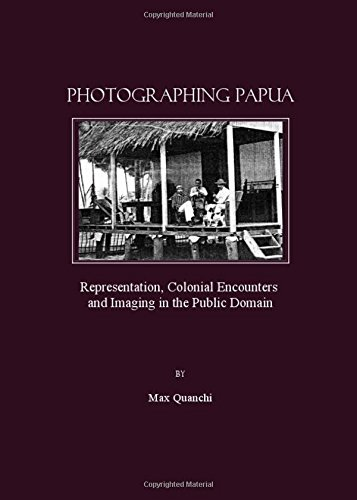 Photographing Papua: Representation, Colonial Encounters and Imaging in the Public Domain
