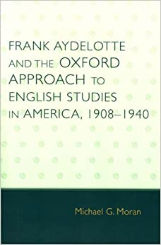 Book Frank Aydelotte and the Oxford Approach to English Studies in America 1908D1940 by Moran, Michael G. [University Press of America,2006]
