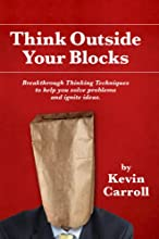 Think Outside Your Blocks: Breakthrough Thinking Techniques To Help You Solve Problems And Ignite Ideas
