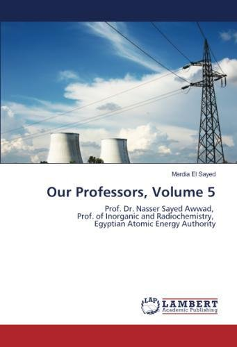 Read Online Our Professors, Volume 5: Prof. Dr. Nasser Sayed Awwad, Prof. of Inorganic and Radiochemistry, Egyptian Atomic Energy Authority pdf