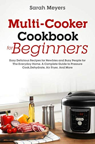 Best Price! Multi-Cooker Cookbook for Beginners: Easy Delicious Recipes for Newbies and Busy People for The Everyday Home. A Complete Guide to Pressure Cook, Dehydrate, Air Fryer, And More