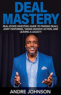 Deal Mastery: Real Estate Investing Guide to Finding Deals, Joint Venturing, Taking Massive Action, and Leaving a Legacy!