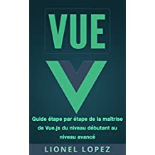 VUE: Guide étape par étape de la maîtrise de Vue.js du niveau débutant au niveau avancé (Livre en Français/ Vue French Book Version) (French Edition)