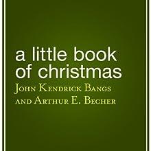 A Little Book of Christmas Audiobook by John Kendrick Bangs, Arthur E. Becher Narrated by Mariann Froulow