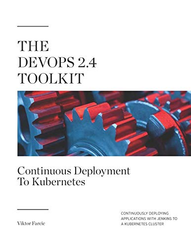 The DevOps 2.4 Toolkit: Continuous Deployment To Kubernetes: Continuously deploying applications with Jenkins to a Kubernetes cluster (The DevOps Toolkit Series)