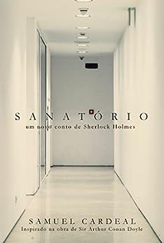 Sanatório: um novo conto de Sherlock Holmes por [Cardeal, Samuel]
