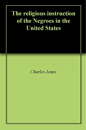 The religious instruction of the Negroes in the United States by [Jones, Charles]