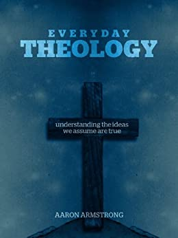 Everyday Theology: Understanding the Ideas We Assume are True by [Armstrong, Aaron]