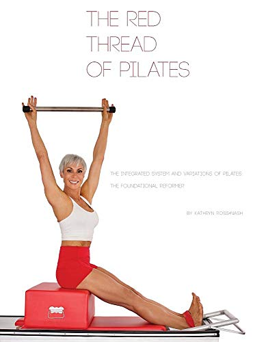 The Red Thread of Pilates- The Integrated System and Variations of Pilates: The FOUNDATIONAL REFORMER: The FOUNDATIONAL REFORMER: The FOUNDATIONAL REFORMER (The Red Thread of Pilates - 4) -  Kathryn M Ross-Nash, Hardcover