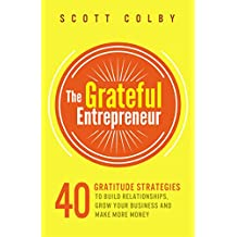 The Grateful Entrepreneur: 40 Gratitude Strategies To Build Relationships, Grow Your Business And Make More Money