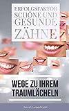 Zähne – Erfolgsfaktor schöne und gesunde Zähne: Zähne weisser machen, bleichen oder aufhellen sowie gesunde Zähne fördern und richtig Zähne putzen. Erfolgreiche … Wege zu Ihrem Traumlächeln (German Edition)