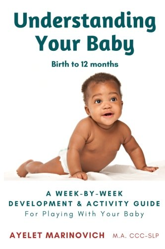 Understanding Your Baby: A Week-By-Week Development & Activity Guide For Playing With Your Baby From Birth to 12 Months (Activities To Support Speech And Language Development)