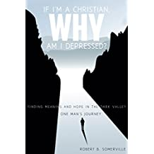 If I'm a Christian, Why Am I Depressed?: Finding Meaning and Hope in the Dark Valley One Man's Journey