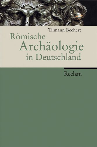 Römische Archäologie in Deutschland: Geschichte, Denkmäler, Museen
