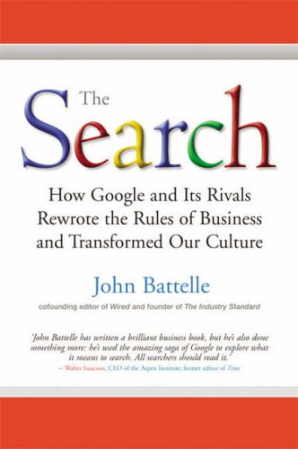 The Search: How Google and Its Rivals Rewrote the Rules of Business and Transformed Our Culture John Battelle