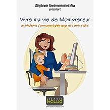 Vivre ma vie de Mompreneur: Les tribulations d'une maman à plein temps qui a créé sa boite! (French Edition)
