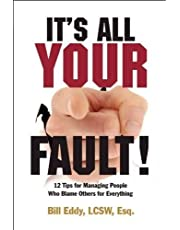 It's All Your Fault!: 12 Tips for Managing People Who Blame Others for Everything