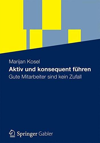 Aktiv und Konsequent Führen: Gute Mitarbeiter Sind Kein Zufall (German Edition)