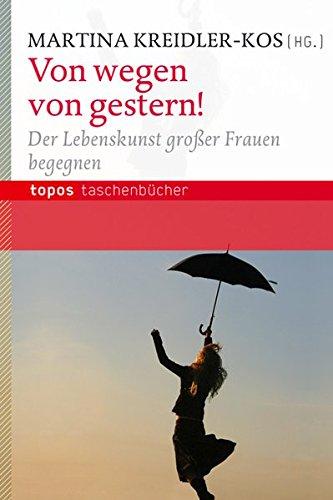 Von wegen von gestern!: Der Lebenskunst großer Frauen begegnen (Topos Taschenbücher)