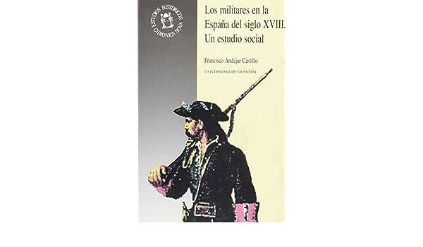 Los militares en la España del siglo XVIII: Un estudio social Monográfica Humanidades /Chronica Nova: Amazon.es: Andújar Castillo, F: Libros