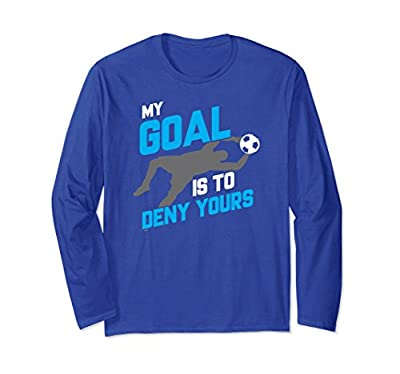My Goal Is To Deny Yours Soccer Goalie Long Sleeve T-Shirt
