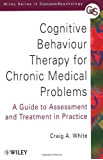 Cognitive Behaviour Therapy for Chronic Medical Problems: A Guide to Assessment and Treatment in Practice (Wiley Series in Clinical Psychology)