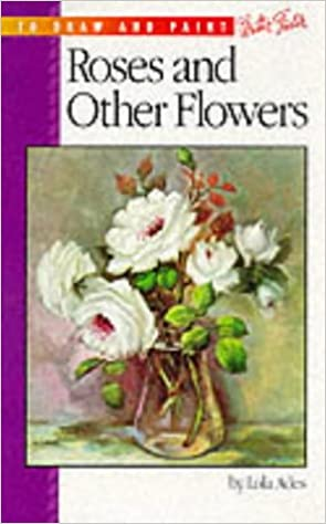 Roses And Other Flowers How To Draw And Paint Series 130 Ades Lola 9780929261195 Amazon Com Books