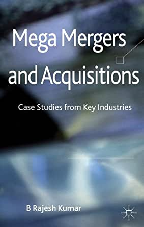mega mergers and acquisitions case studies from key industries by b rajesh kumar