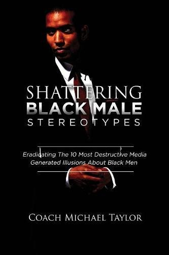 Shattering Black Male Stereotypes: Eradicating The 10 Most Destructive Media Generated Illusions About Black Men