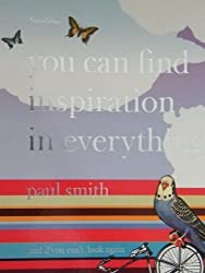 Paul Smith: You Can Find Inspiration in Everything*: (*and if you can't, look again)