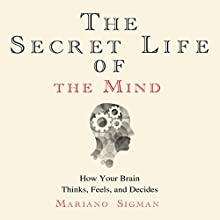 The Secret Life of the Mind: How Your Brain Thinks, Feels, and Decides Audiobook by Mariano Sigman Narrated by John Chancer