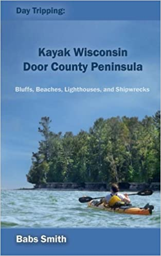 Book Day Tripping: Kayak Wisconsin Door County Peninsula: Bluffs, Beaches, Lighthouses, and Shipwrecks (Volume 1) by Babs Smith (2015-06-06)