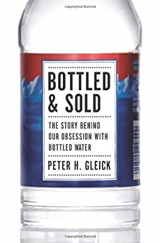Bottled and Sold: The Story Behind Our Obsession With Bottled Water by [Gleick, Peter H.]
