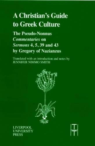 The Christian's Guide to Greek Culture: The Pseudo-Nonnus 'Commentaries' on 'Sermons' 4, 5, 39 and 43 by Gregory of Nazianus (Translated Texts for Historians LUP)